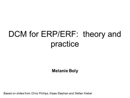 DCM for ERP/ERF: theory and practice Melanie Boly Based on slides from Chris Phillips, Klaas Stephan and Stefan Kiebel.