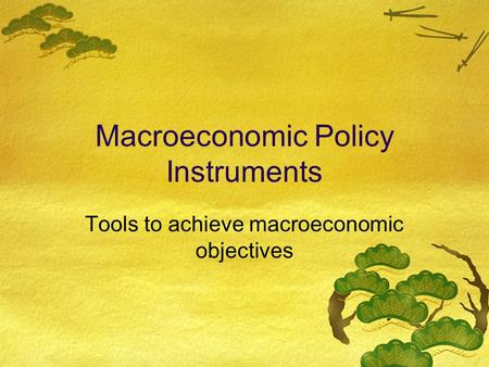 Macroeconomic Policy Instruments Tools to achieve macroeconomic objectives.