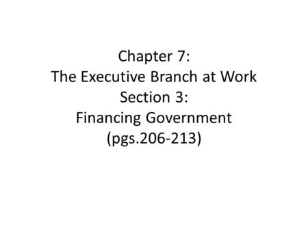Chapter 7: The Executive Branch at Work Section 3: Financing Government (pgs )
