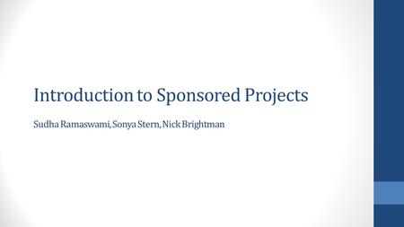 Introduction to Sponsored Projects Sudha Ramaswami, Sonya Stern, Nick Brightman.