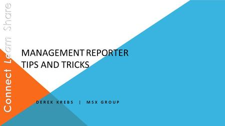 MANAGEMENT REPORTER TIPS AND TRICKS DEREK KREBS | MSX GROUP.