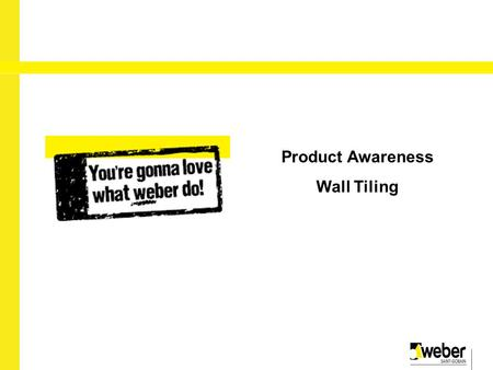 2010 Product Awareness Wall Tiling. Weber.fix Uses Interior walls Suitable for use in dry and lightly wet areas Features and benefits Non slip Low colour.