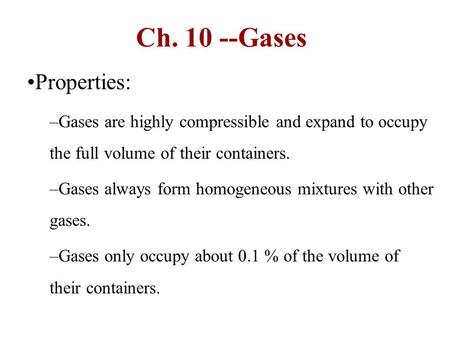 Ch Gases Properties: –Gases are highly compressible and expand to occupy the full volume of their containers. –Gases always form homogeneous mixtures.
