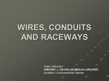 WIRES, CONDUITS AND RACEWAYS Class Instructor : VINCENT J. DAYAG JR,MSArch.UAP.PIEP. Architect / Environmental Planner.