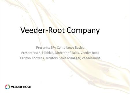 Veeder-Root Company Presents: EPA Compliance Basics Presenters: Bill Tobias, Director of Sales, Veeder-Root Carlton Knowles, Territory Sales Manager, Veeder-Root.