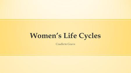 Women's Life Cycles Cradle to Grave. Women's Life Cycles ▪ Why study life cycle in history? ▪ What key questions should we pose? ▪ Why is it important.