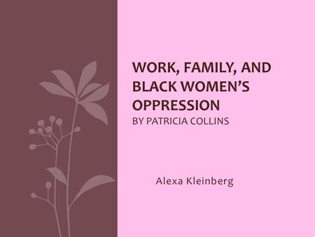 Alexa Kleinberg WORK, FAMILY, AND BLACK WOMEN'S OPPRESSION BY PATRICIA COLLINS.