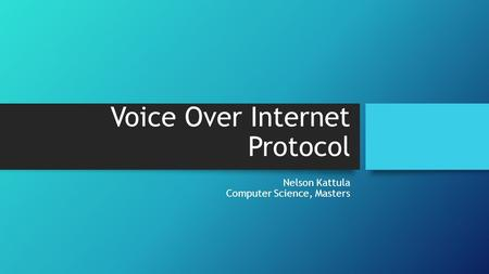 Voice Over Internet Protocol Nelson Kattula Computer Science, Masters.