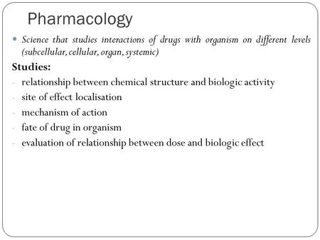 Pharmacology Science that studies interactions of drugs with organism on different levels (subcellular, cellular, organ, systemic) Studies: - relationship.