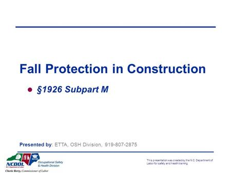 This presentation was created by the N.C. Department of Labor for safety and health training. §1926 Subpart M Presented by: ETTA, OSH Division,
