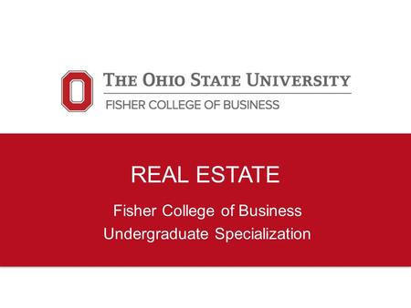 REAL ESTATE Fisher College of Business Undergraduate Specialization.