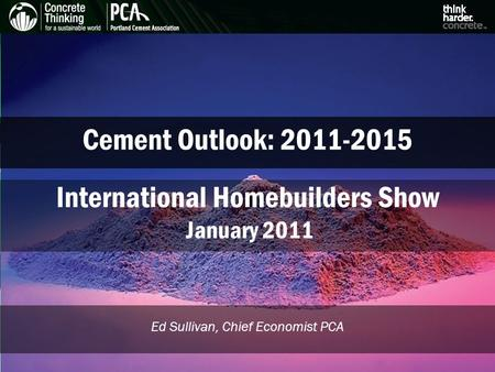 Cement Outlook: Ed Sullivan, Chief Economist PCA International Homebuilders Show January 2011.