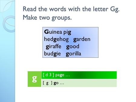 Read the words with the letter Gg. Make two groups. g [ d 3 ] page … [ g ] go … Guinea pig hedgehog garden giraffe good budgie gorilla.
