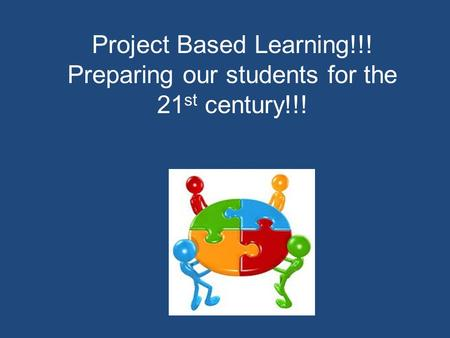 Project Based Learning!!! Preparing our students for the 21 st century!!!