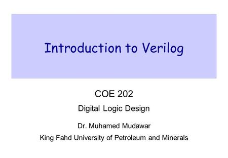 Introduction to Verilog COE 202 Digital Logic Design Dr. Muhamed Mudawar King Fahd University of Petroleum and Minerals.