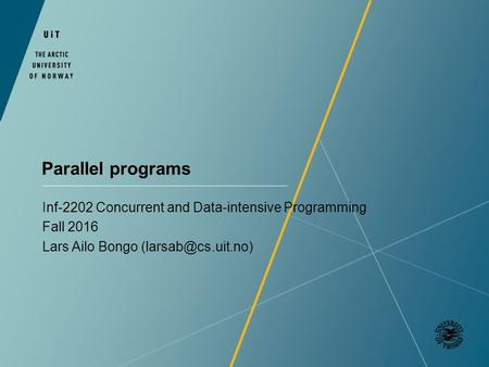 Parallel programs Inf-2202 Concurrent and Data-intensive Programming Fall 2016 Lars Ailo Bongo