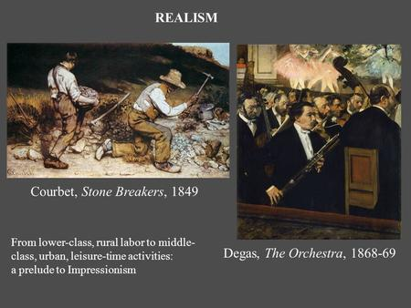 Degas, The Orchestra, Courbet, Stone Breakers, 1849 REALISM From lower-class, rural labor to middle- class, urban, leisure-time activities: a prelude.
