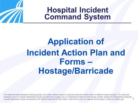 1 Application of Incident Action Plan and Forms – Hostage/Barricade Hospital Incident Command System This material has been developed for training purposes;