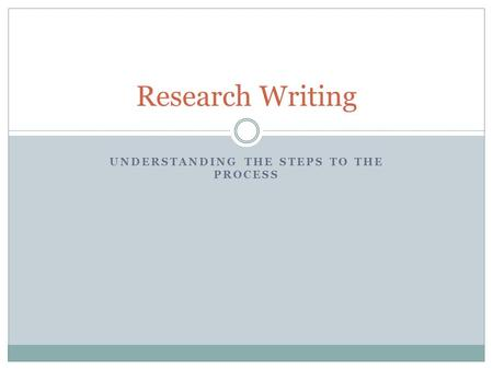 UNDERSTANDING THE STEPS TO THE PROCESS Research Writing.
