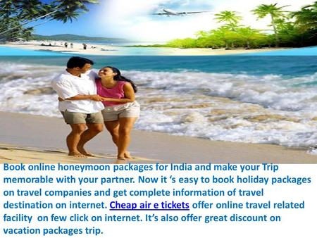 Book online honeymoon packages for India and make your Trip memorable with your partner. Now it 's easy to book holiday packages on travel companies and.