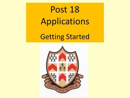 Post 18 Applications Getting Started. Post 18 Applications: Getting Started Whatever plans a student has, they need a reference from school.
