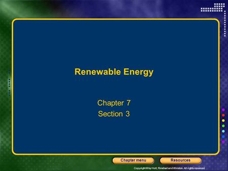 Copyright © by Holt, Rinehart and Winston. All rights reserved. ResourcesChapter menu Renewable Energy Chapter 7 Section 3.