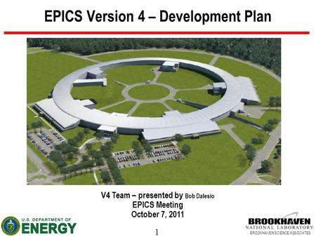 1 BROOKHAVEN SCIENCE ASSOCIATES EPICS Version 4 – Development Plan V4 Team – presented by Bob Dalesio EPICS Meeting October 7, 2011.