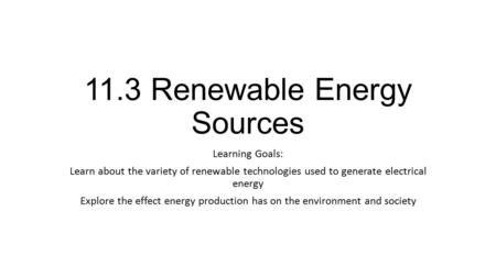 11.3 Renewable Energy Sources Learning Goals: Learn about the variety of renewable technologies used to generate electrical energy Explore the effect energy.