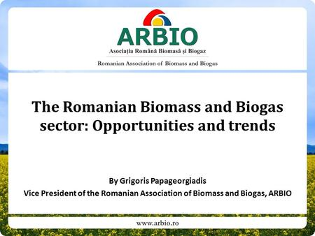 The Romanian Biomass and Biogas sector: Opportunities and trends By Grigoris Papageorgiadis Vice President of the Romanian Association of Biomass and Biogas,