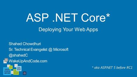 ASP.NET Core* Shahed Chowdhuri Sr. Technical  WakeUpAndCode.com Deploying Your Web Apps * aka ASP.NET 5 before RC1.