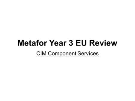 Metafor Year 3 EU Review CIM Component Services. Of itself an Ontology is an inert artefact, i.e. a dictionary. CON-CIM Conceptual CIM.