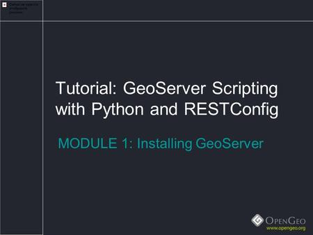 Tutorial: GeoServer Scripting with Python and RESTConfig MODULE 1: Installing GeoServer.