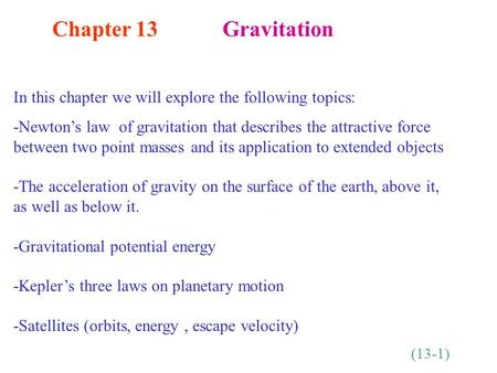 Chapter 13 Gravitation In this chapter we will explore the following topics: -Newton's law of gravitation that describes the attractive force between two.