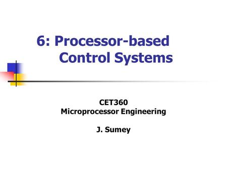 6: Processor-based Control Systems CET360 Microprocessor Engineering J. Sumey.