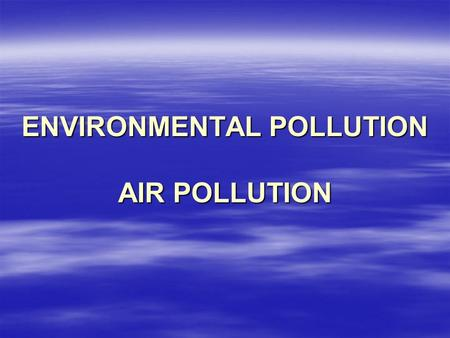 ENVIRONMENTAL POLLUTION AIR POLLUTION. Air Pollution  Air –Necessary for Existence –Colorless, odorless mixture <strong>of</strong> gases –Quality <strong>of</strong> air varies in different.