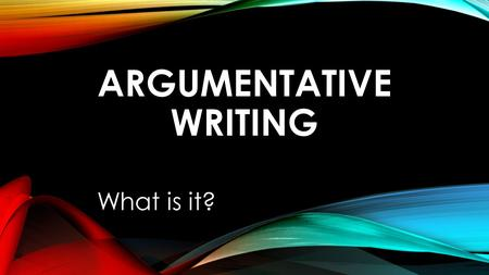 ARGUMENTATIVE WRITING What is it?. WE ALL ARGUE. IF YOU ARE ARGUING WITH YOUR PARENTS TO LET YOU STAY OUT PAST CURFEW, WITH YOUR SIBLING TO STAY OUT OF.