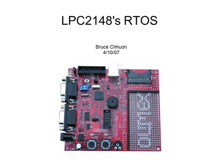 LPC2148's RTOS Bruce Chhuon 4/10/07. What is a Real Time Operating System? ● A Real Time Operating System (RTOS) manages hardware and software resources.