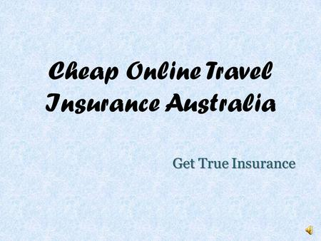 Cheap Online Travel Insurance Australia Get True Insurance.