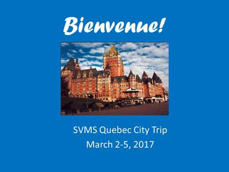 Bienvenue! SVMS Quebec City Trip March 2-5, 2017.
