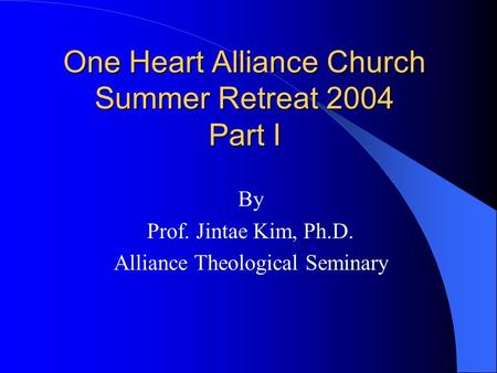 One Heart Alliance Church Summer Retreat 2004 Part I By Prof. Jintae Kim, Ph.D. Alliance Theological Seminary.