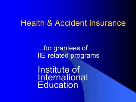Health & Accident Insurance … for grantees of IIE related programs Institute of International Education.
