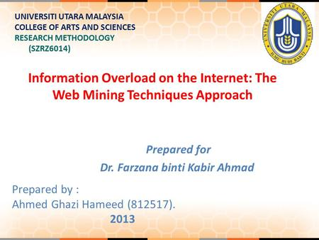 Information Overload on the Internet: The Web Mining Techniques Approach UNIVERSITI UTARA MALAYSIA COLLEGE OF ARTS AND SCIENCES RESEARCH METHODOLOGY (SZRZ6014)