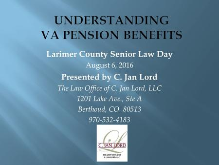 Larimer County Senior Law Day August 6, 2016 Presented by C. Jan Lord The Law Office of C. Jan Lord, LLC 1201 Lake Ave., Ste A Berthoud, CO
