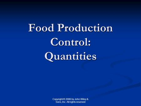 Copyright © 2006 by John Wiley & Sons, Inc. All rights reserved Food Production Control: Quantities.