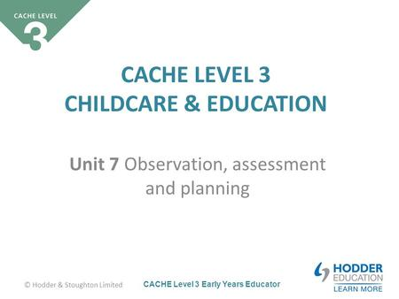 CACHE Level 3 Early Years Educator CACHE LEVEL 3 CHILDCARE & EDUCATION Unit 7 Observation, assessment and planning © Hodder & Stoughton Limited.