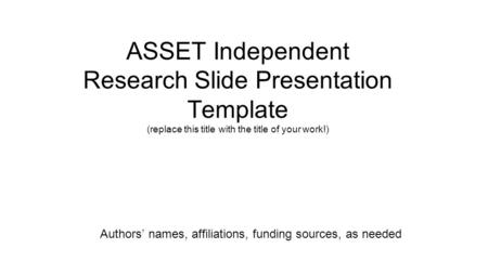 ASSET Independent Research Slide Presentation Template (replace this title with the title of your work!) Authors' names, affiliations, funding sources,