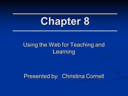 Chapter 8 Using the Web for Teaching and Learning Presented by: Christina Cornell.