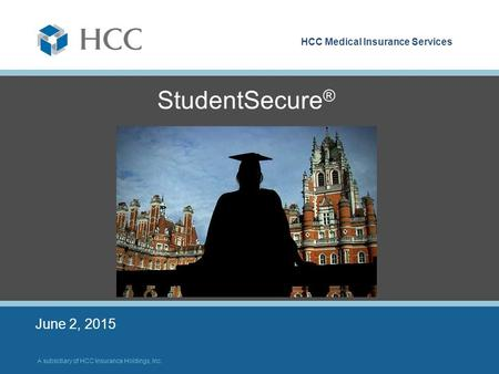 HCC Medical Insurance Services A subsidiary of HCC Insurance Holdings, Inc. StudentSecure ® June 2, 2015.
