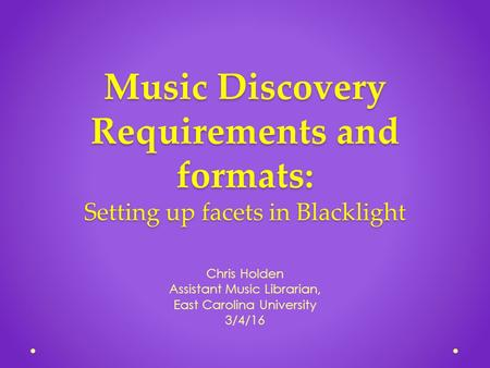 Music Discovery Requirements and formats: Setting up facets in Blacklight Chris Holden Assistant Music Librarian, East Carolina University 3/4/16.