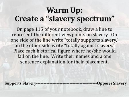 "Warm Up: Create a ""slavery spectrum"" On page 115 of your notebook, draw a line to represent the different viewpoints on slavery. On one side of the line."